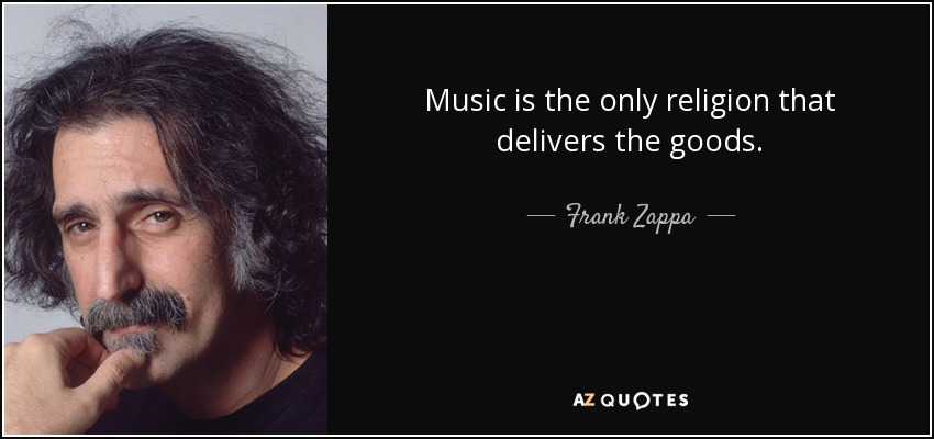 Music is the only religion that delivers the goods - Frank Zappa